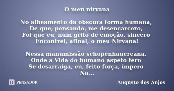 O meu nirvana No alheamento da obscura forma humana, De que, pensando, me desencarcero, Foi que eu, num grito de emoção, sincero Encontrei, afinal, o meu Nirvan... Frase de Augusto dos Anjos.