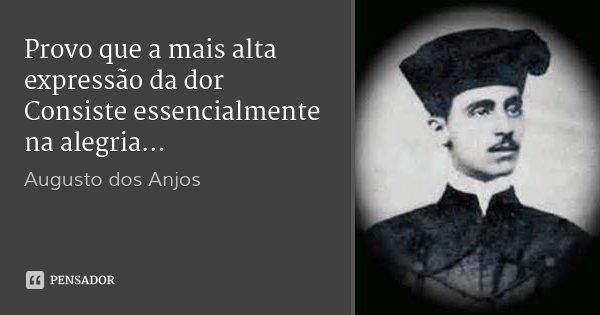 Provo que a mais alta expressão da dor Consiste essencialmente na alegria...... Frase de Augusto dos Anjos.