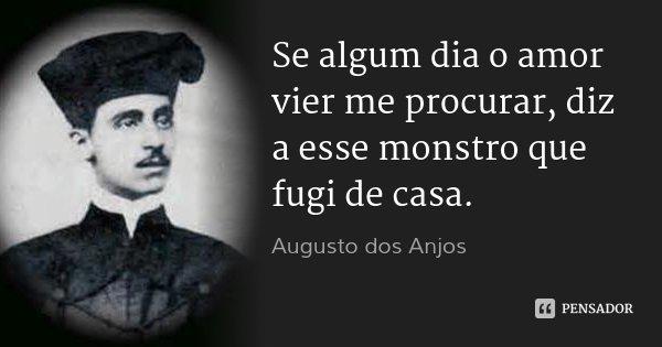 Se algum dia o amor vier me procurar, diz a esse monstro que fugi de casa.... Frase de Augusto dos Anjos.