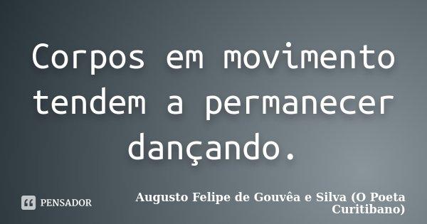 Corpos em movimento tendem a permanecer dançando.... Frase de Augusto Felipe de Gouvêa e Silva (O Poeta Curitibano).