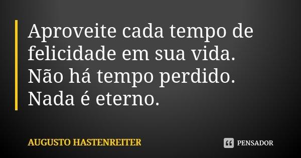 Aproveite cada tempo de felicidade em sua vida. Não há tempo perdido. Nada é eterno.... Frase de Augusto Hastenreiter.