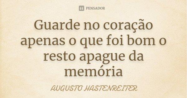 Guarde no coração apenas o que foi bom o resto apague da memória... Frase de Augusto Hastenreiter.