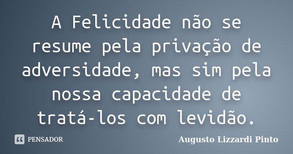 A Felicidade não se resume pela privação de adversidade, mas sim pela nossa capacidade de tratá-los com levidão.... Frase de Augusto Lizzardi Pinto.