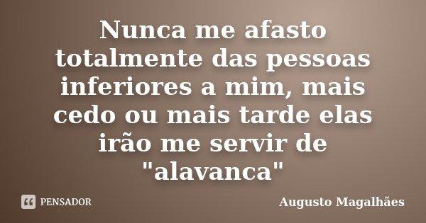 """Nunca me afasto totalmente das pessoas inferiores a mim, mais cedo ou mais tarde elas irão me servir de """"alavanca""""... Frase de Augusto Magalhães."""