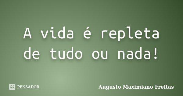 A vida é repleta de tudo ou nada!... Frase de Augusto Maximiano Freitas.