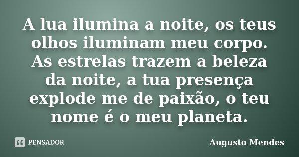 A lua ilumina a noite, os teus olhos iluminam meu corpo. As estrelas trazem a beleza da noite, a tua presença explode me de paixão, o teu nome é o meu planeta.... Frase de Augusto Mendes.