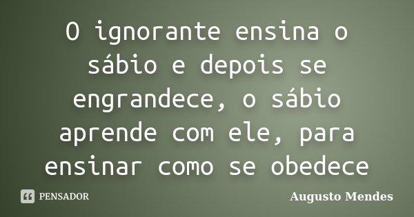 O ignorante ensina o sábio e depois se engrandece, o sábio aprende com ele, para ensinar como se obedece... Frase de Augusto Mendes.