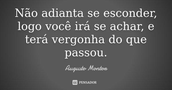 Não adianta se esconder, logo você irá se achar, e terá vergonha do que passou.... Frase de Augusto Montor.