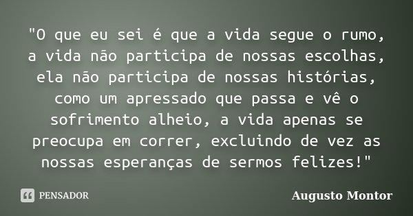 """""""O que eu sei é que a vida segue o rumo, a vida não participa de nossas escolhas, ela não participa de nossas histórias, como um apressado que passa e vê o... Frase de Augusto Montor."""
