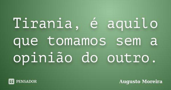 Tirania, é aquilo que tomamos sem a opinião do outro.... Frase de Augusto Moreira.