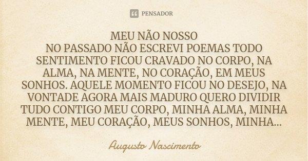 MEU NÃO NOSSO NO PASSADO NÃO ESCREVI POEMAS TODO SENTIMENTO FICOU CRAVADO NO CORPO, NA ALMA, NA MENTE, NO CORAÇÃO, EM MEUS SONHOS. AQUELE MOMENTO FICOU NO DESEJ... Frase de Augusto Nascimento.