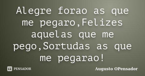 Alegre forao as que me pegaro,Felizes aquelas que me pego,Sortudas as que me pegarao!... Frase de Augusto OPensador.