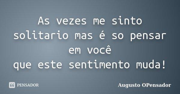 As vezes me sinto solitario mas é so pensar em você que este sentimento muda!... Frase de Augusto OPensador.