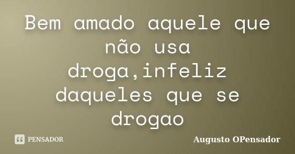Bem amado aquele que não usa droga,infeliz daqueles que se drogao... Frase de Augusto OPensador.