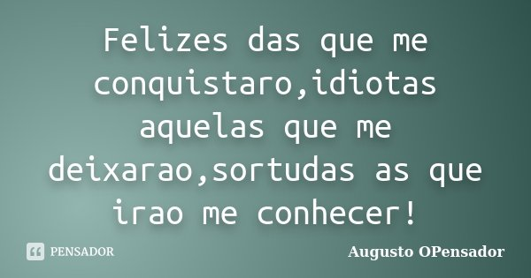 Felizes das que me conquistaro,idiotas aquelas que me deixarao,sortudas as que irao me conhecer!... Frase de Augusto OPensador.