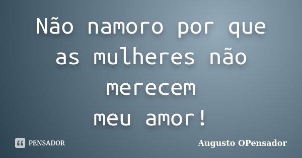Não namoro por que as mulheres não merecem meu amor!... Frase de Augusto OPensador.