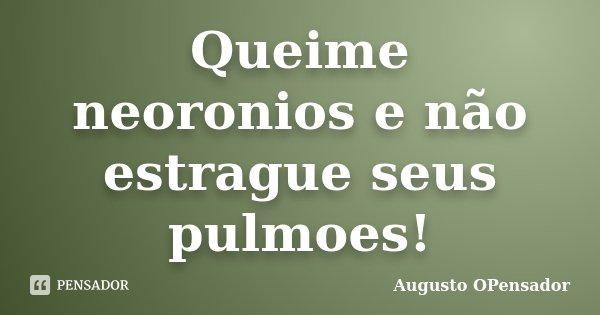 Queime neoronios e não estrague seus pulmoes!... Frase de Augusto OPensador.