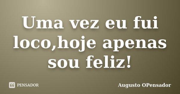 Uma vez eu fui loco,hoje apenas sou feliz!... Frase de Augusto OPensador.