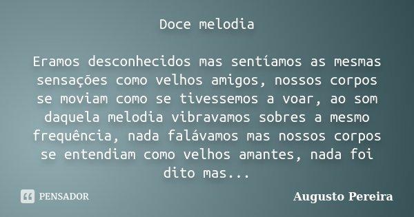 Doce melodia Eramos desconhecidos mas sentíamos as mesmas sensações como velhos amigos, nossos corpos se moviam como se tivessemos a voar, ao som daquela melodi... Frase de Augusto Pereira.