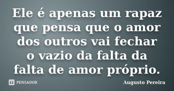 Ele é apenas um rapaz que pensa que o amor dos outros vai fechar o vazio da falta da falta de amor próprio.... Frase de Augusto Pereira.