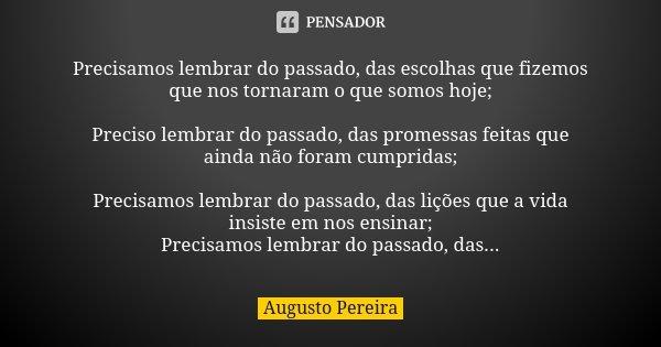 Precisamos lembrar do passado, das escolhas que fizemos que nos tornaram o que somos hoje; Preciso lembrar do passado, das promessas feitas que ainda não foram ... Frase de Augusto Pereira.