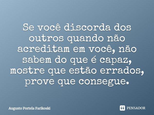 Se você discorda dos outros quando não acreditam em você, não sabem do que é capaz, mostre que estão errados, prove que consegue.... Frase de Augusto Portela Farikoski.