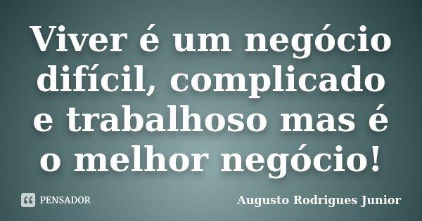 Viver é um negócio difícil, complicado e trabalhoso mas é o melhor negócio!... Frase de Augusto Rodrigues Junior.