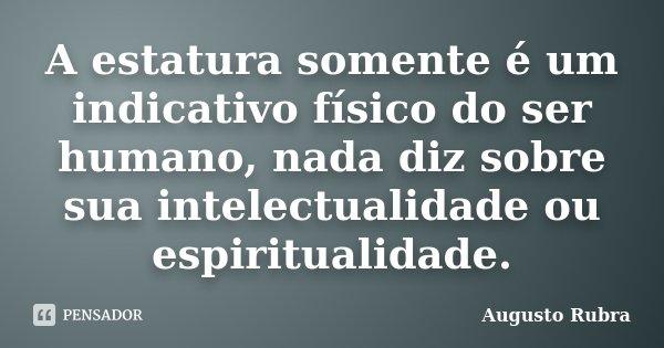 A estatura somente é um indicativo físico do ser humano, nada diz sobre sua intelectualidade ou espiritualidade.... Frase de Augusto Rubra.