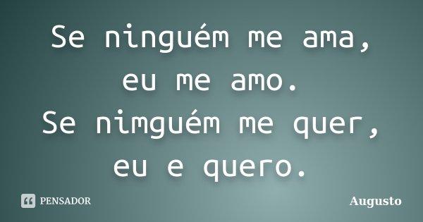 Se ninguém me ama, eu me amo. Se nimguém me quer, eu e quero.... Frase de Augusto.