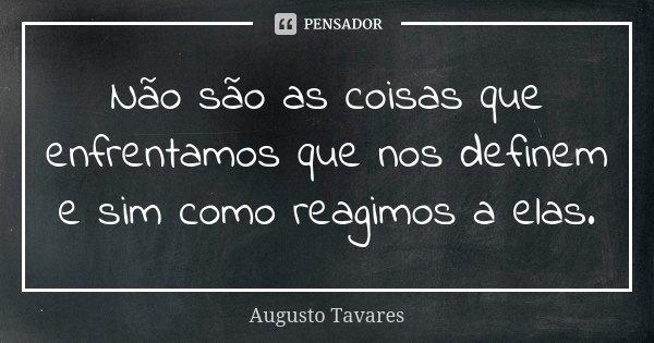Não são as coisas que enfrentamos que nos definem e sim como reagimos a elas.... Frase de Augusto Tavares.