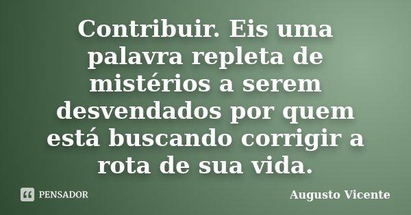 Contribuir. Eis uma palavra repleta de mistérios a serem desvendados por quem está buscando corrigir a rota de sua vida.... Frase de Augusto Vicente.