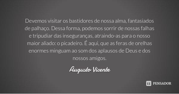 Devemos visitar os bastidores de nossa alma, fantasiados de palhaço. Dessa forma, podemos sorrir de nossas falhas e tripudiar das inseguranças, atraindo-as para... Frase de Augusto Vicente.