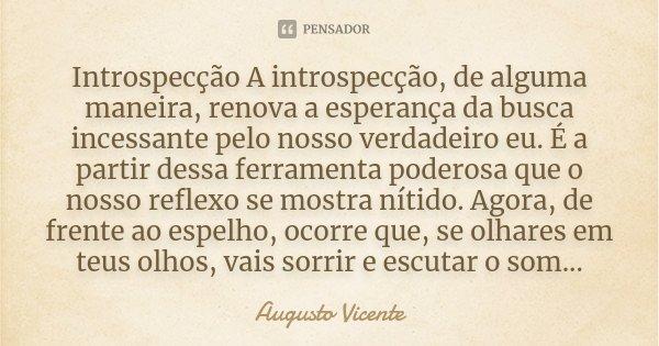 Introspecção A introspecção, de alguma maneira, renova a esperança da busca incessante pelo nosso verdadeiro eu. É a partir dessa ferramenta poderosa que o noss... Frase de Augusto Vicente.