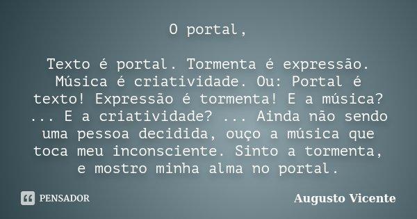 O portal, Texto é portal. Tormenta é expressão. Música é criatividade. Ou: Portal é texto! Expressão é tormenta! E a música? ... E a criatividade? ... Ainda não... Frase de Augusto Vicente.