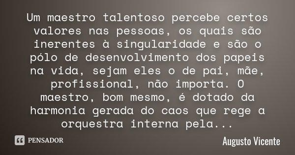 Um maestro talentoso percebe certos valores nas pessoas, os quais são inerentes à singularidade e são o pólo de desenvolvimento dos papeis na vida, sejam eles o... Frase de Augusto Vicente.