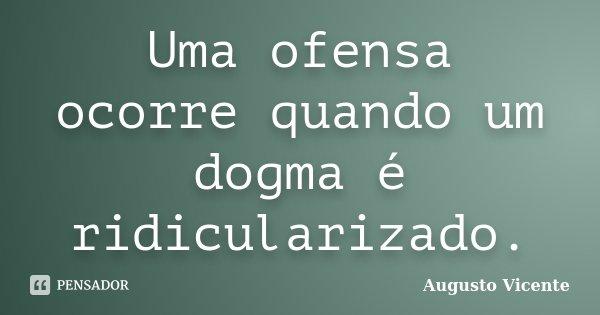 Uma ofensa ocorre quando um dogma é ridicularizado.... Frase de Augusto Vicente.