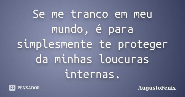 Se me tranco em meu mundo, é para simplesmente te proteger da minhas loucuras internas.... Frase de AugustoFenix.