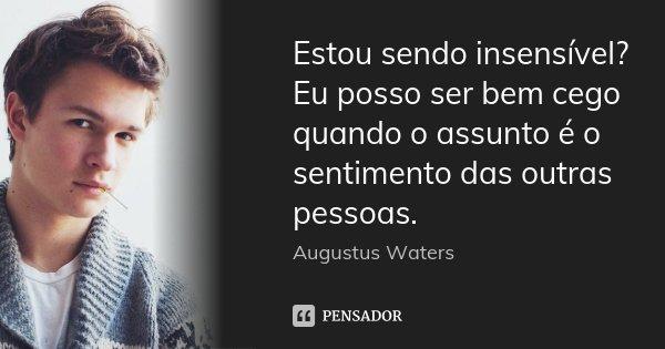 Estou sendo insensível? Eu posso ser bem cego quando o assunto é o sentimento das outras pessoas.... Frase de Augustus Waters.