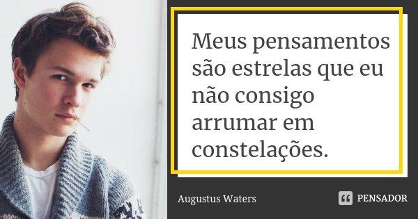 Meus pensamentos são estrelas que eu não consigo arrumar em constelações.... Frase de Augustus Waters.