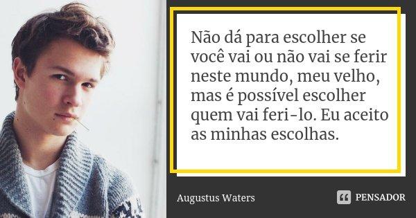 Não dá para escolher se você vai ou não vai se ferir neste mundo, meu velho, mas é possível escolher quem vai feri-lo. Eu aceito as minhas escolhas.... Frase de Augustus Waters.