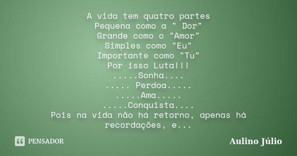 """A vida tem quatro partes Pequena como a """" Dor"""" Grande como o """"Amor"""" Simples como """"Eu"""" Importante como """"Tu"""" Por isso Luta... Frase de Aulino Júlio."""