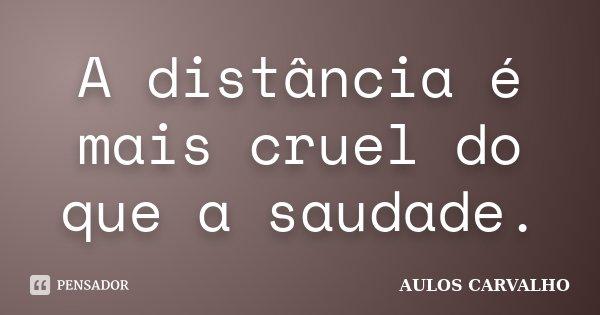 A distância é mais cruel do que a saudade.... Frase de Aulos Carvalho.