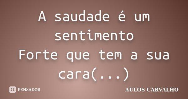 A saudade é um sentimento Forte que tem a sua cara(...)... Frase de Aulos Carvalho.