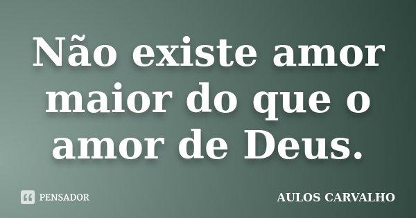 Não existe amor maior do que o amor de Deus.... Frase de Aulos Carvalho.