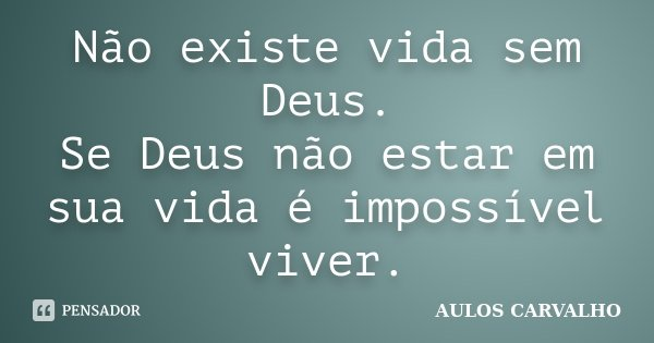 Não existe vida sem Deus. Se Deus não estar em sua vida é impossível viver.... Frase de Aulos Carvalho.