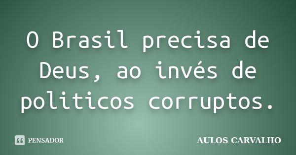 O Brasil precisa de Deus, ao invés de politicos corruptos.... Frase de Aulos Carvalho.