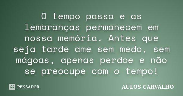 O tempo passa e as lembranças permanecem em nossa memória. Antes que seja tarde ame sem medo, sem mágoas, apenas perdoe e não se preocupe com o tempo!... Frase de Aulos carvalho.