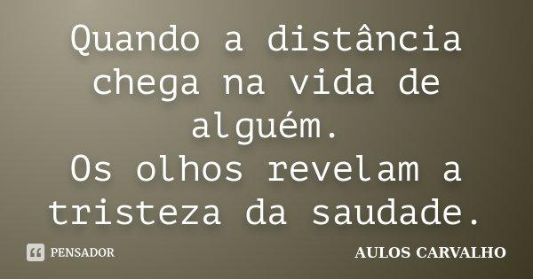 Quando a distância chega na vida de alguém. Os olhos revelam a tristeza da saudade.... Frase de Aulos Carvalho.