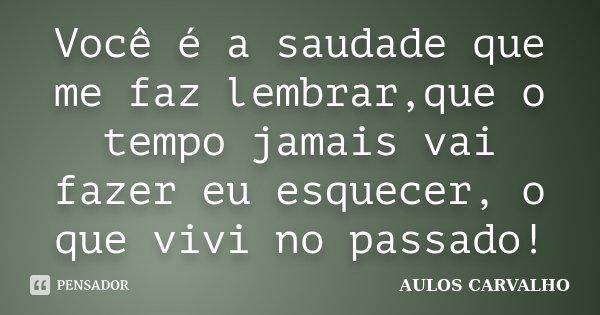Você é a saudade que me faz lembrar,que o tempo jamais vai fazer eu esquecer, o que vivi no passado!... Frase de Aulos Carvalho.