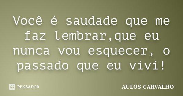 Você é saudade que me faz lembrar,que eu nunca vou esquecer, o passado que eu vivi!... Frase de Aulos Carvalho.